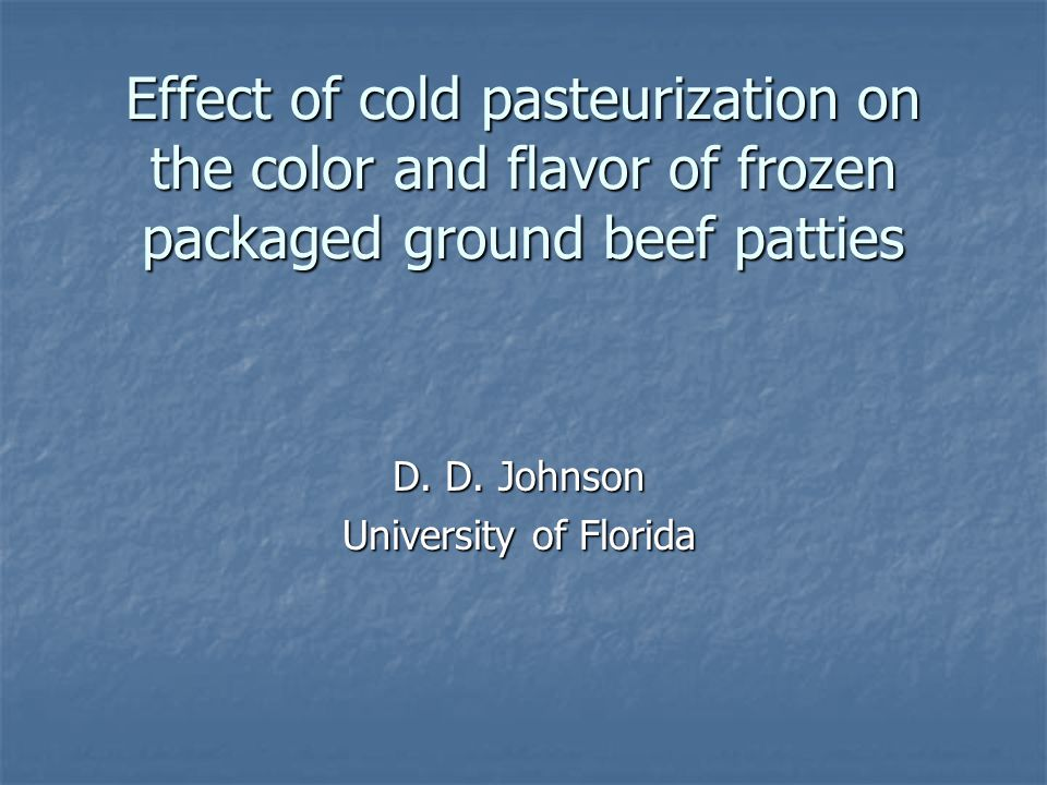 Effect of cold pasteurization on the color and flavor of frozen packaged ground beef patties D. D. Johnson University of Florida