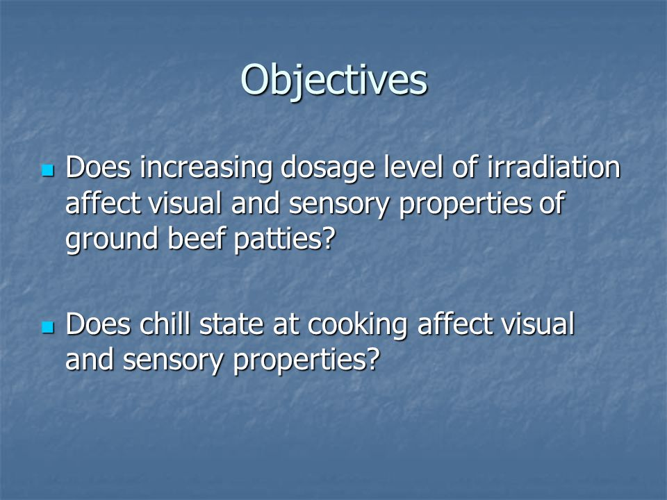 Objectives Does increasing dosage level of irradiation affect visual and sensory properties of ground beef patties? Does increasing dosage level of ir