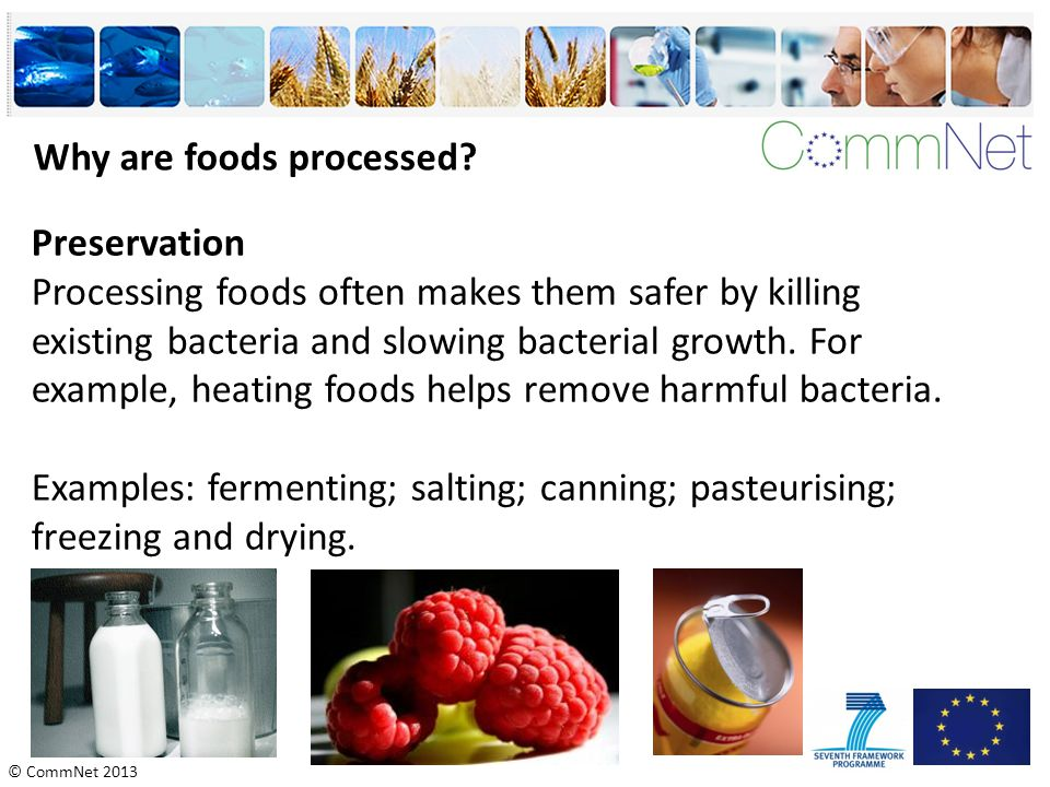 © CommNet 2013 Why are foods processed? Preservation Processing foods often makes them safer by killing existing bacteria and slowing bacterial growth