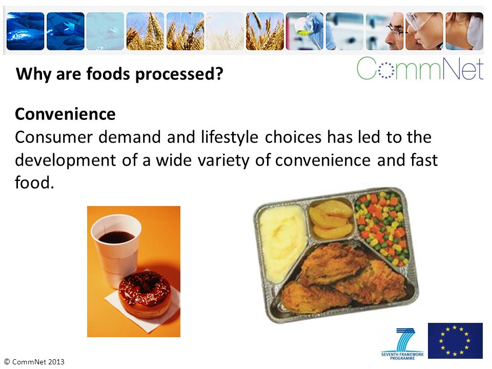 © CommNet 2013 Why are foods processed? Convenience Consumer demand and lifestyle choices has led to the development of a wide variety of convenience