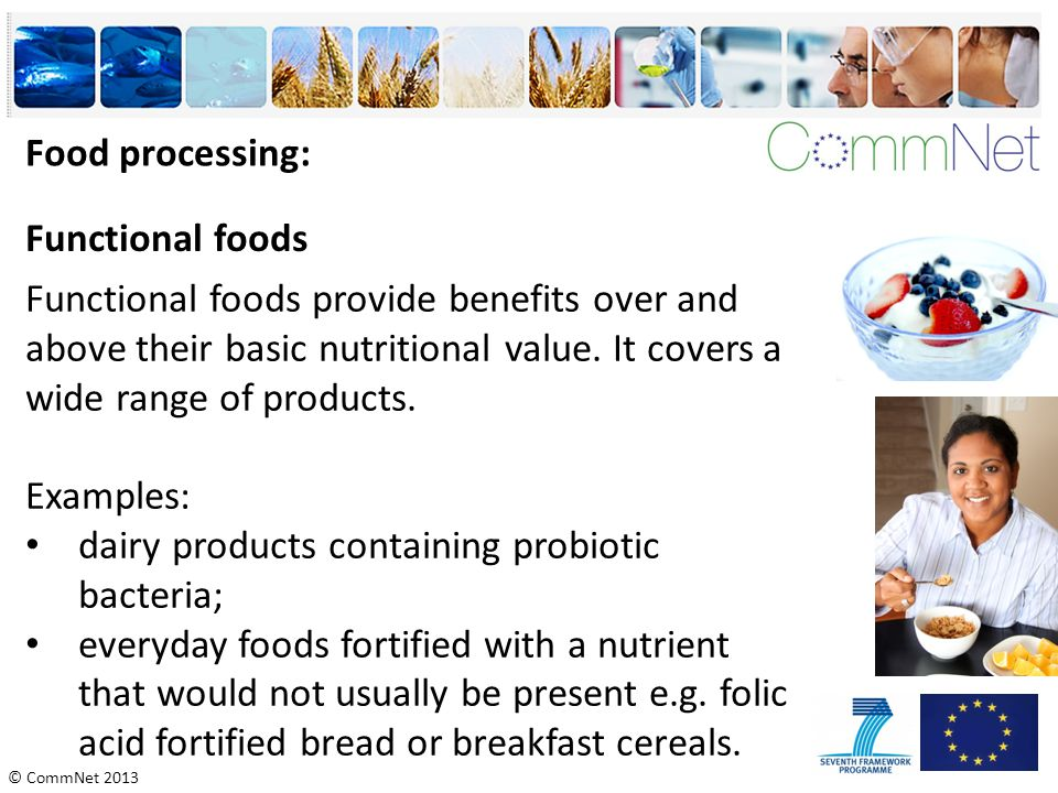 © CommNet 2013 Food processing: Functional foods provide benefits over and above their basic nutritional value. It covers a wide range of products. Ex