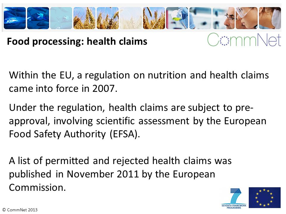 © CommNet 2013 Food processing: health claims Within the EU, a regulation on nutrition and health claims came into force in 2007. Under the regulation