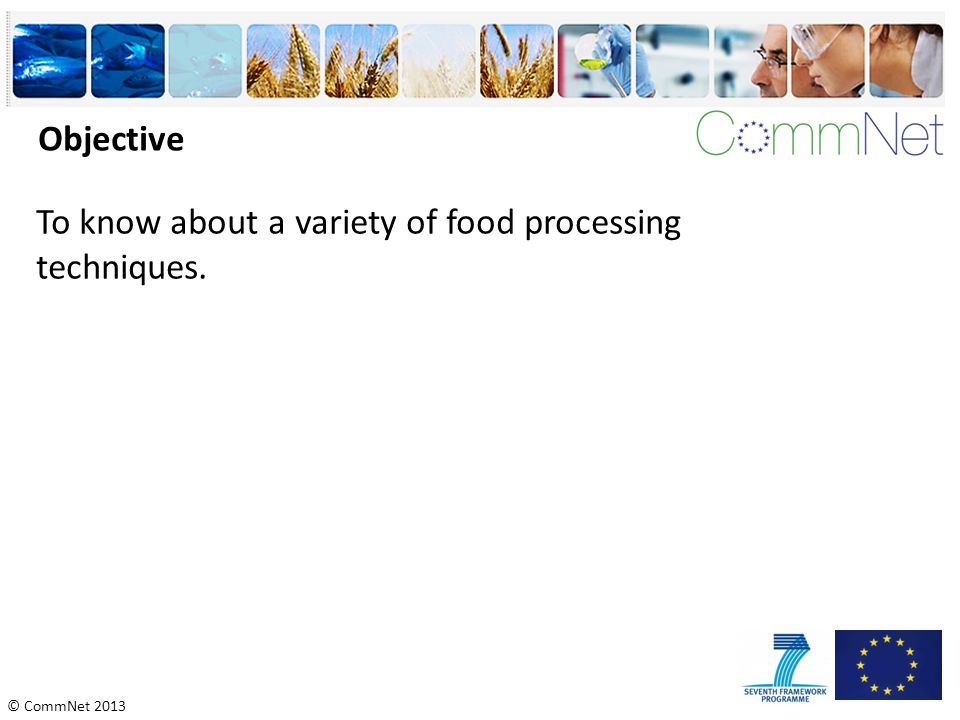 © CommNet 2013 Objective To know about a variety of food processing techniques.