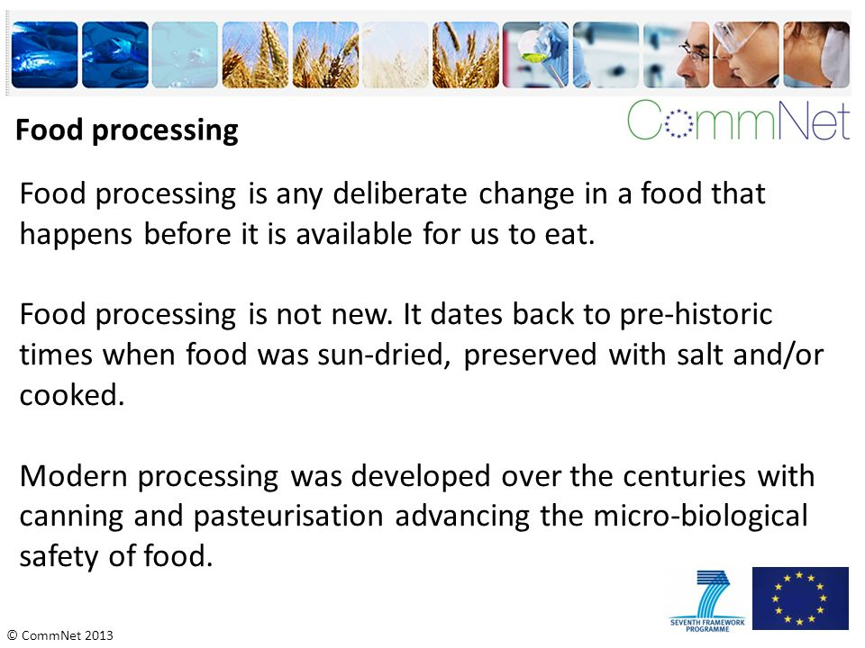 © CommNet 2013 Food processing Food processing is any deliberate change in a food that happens before it is available for us to eat. Food processing i