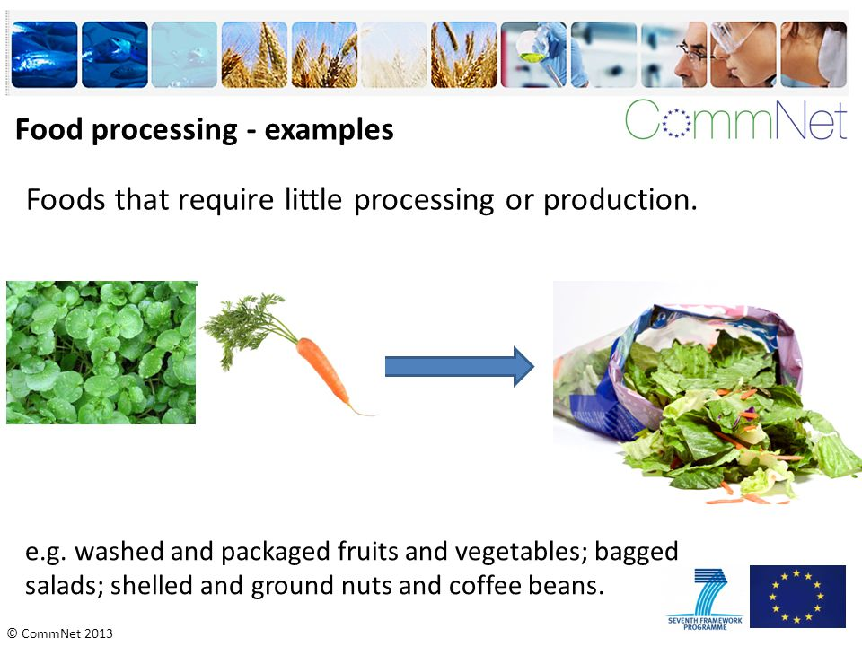 © CommNet 2013 Food processing - examples Foods that require little processing or production. e.g. washed and packaged fruits and vegetables; bagged s