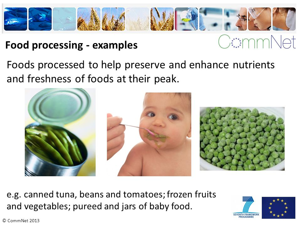© CommNet 2013 Food processing - examples Foods processed to help preserve and enhance nutrients and freshness of foods at their peak. e.g. canned tun