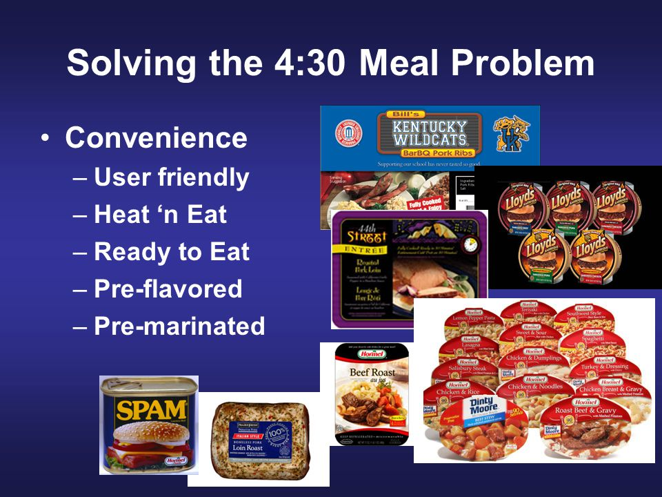 Solving the 4:30 Meal Problem Convenience –User friendly –Heat 'n Eat –Ready to Eat –Pre-flavored –Pre-marinated