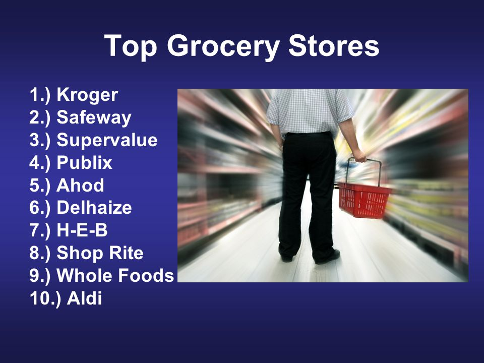 Top Grocery Stores 1.) Kroger 2.) Safeway 3.) Supervalue 4.) Publix 5.) Ahod 6.) Delhaize 7.) H-E-B 8.) Shop Rite 9.) Whole Foods 10.) Aldi