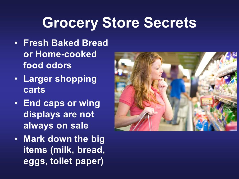 Grocery Store Secrets Fresh Baked Bread or Home-cooked food odors Larger shopping carts End caps or wing displays are not always on sale Mark down the big items (milk, bread, eggs, toilet paper)