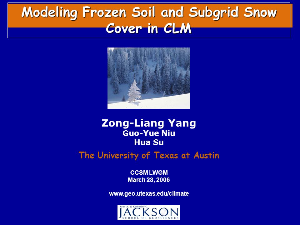 Zong-Liang Yang Guo-Yue Niu Hua Su The University of Texas at Austin Modeling Frozen Soil and Subgrid Snow Cover in CLM CCSM LWGM March 28, 2006 www.geo.utexas.edu/climate