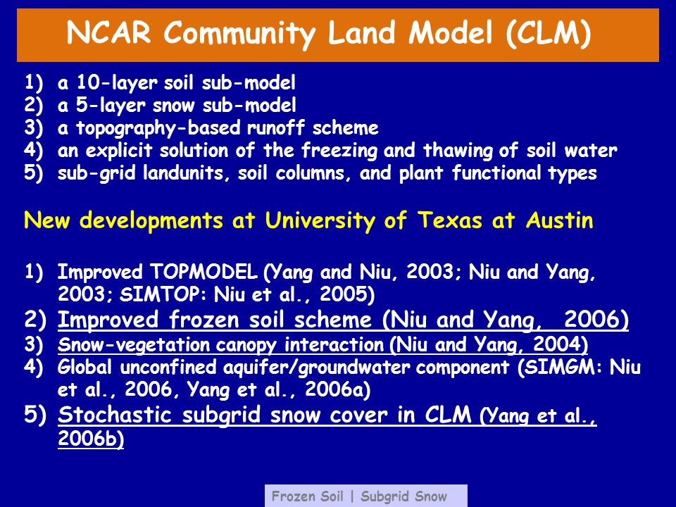 NCAR Community Land Model (CLM) 1)a 10-layer soil sub-model 2)a 5-layer snow sub-model 3)a topography-based runoff scheme 4)an explicit solution of the freezing and thawing of soil water 5)sub-grid landunits, soil columns, and plant functional types New developments at University of Texas at Austin 1)Improved TOPMODEL (Yang and Niu, 2003; Niu and Yang, 2003; SIMTOP: Niu et al., 2005) 2)Improved frozen soil scheme (Niu and Yang, 2006) 3)Snow-vegetation canopy interaction (Niu and Yang, 2004) 4)Global unconfined aquifer/groundwater component (SIMGM: Niu et al., 2006, Yang et al., 2006a) 5)Stochastic subgrid snow cover in CLM (Yang et al., 2006b) Frozen Soil | Subgrid Snow