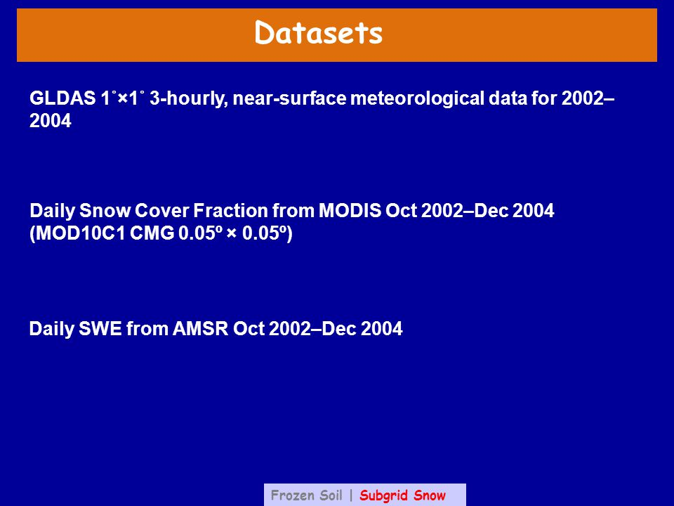 Datasets Daily SWE from AMSR Oct 2002–Dec 2004 Daily Snow Cover Fraction from MODIS Oct 2002–Dec 2004 (MOD10C1 CMG 0.05º × 0.05º) GLDAS 1˚×1˚ 3-hourly, near-surface meteorological data for 2002– 2004 Frozen Soil | Subgrid Snow
