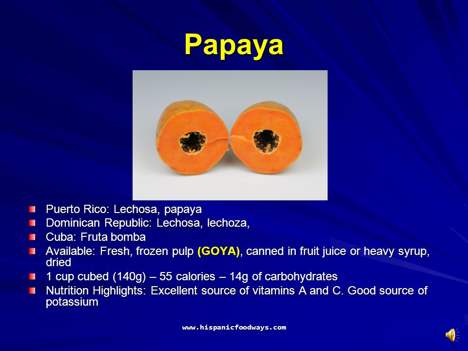 Papaya Puerto Rico: Lechosa, papaya Dominican Republic: Lechosa, lechoza, Cuba: Fruta bomba Available: Fresh, frozen pulp (GOYA), canned in fruit juice or heavy syrup, dried 1 cup cubed (140g) – 55 calories – 14g of carbohydrates Nutrition Highlights: Excellent source of vitamins A and C.