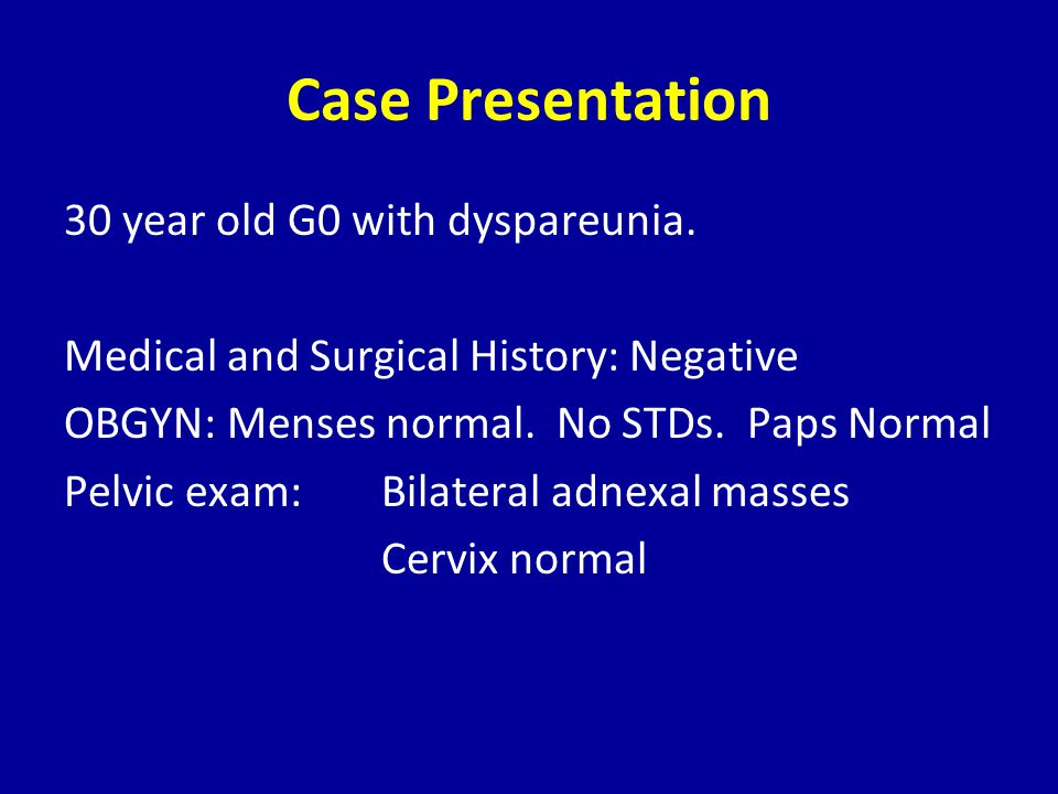 Case Presentation 30 year old G0 with dyspareunia. Medical and Surgical History: Negative OBGYN: Menses normal. No STDs. Paps Normal Pelvic exam: Bila