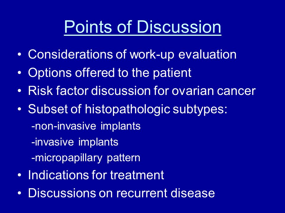Points of Discussion Considerations of work-up evaluation Options offered to the patient Risk factor discussion for ovarian cancer Subset of histopathologic subtypes: -non-invasive implants -invasive implants -micropapillary pattern Indications for treatment Discussions on recurrent disease