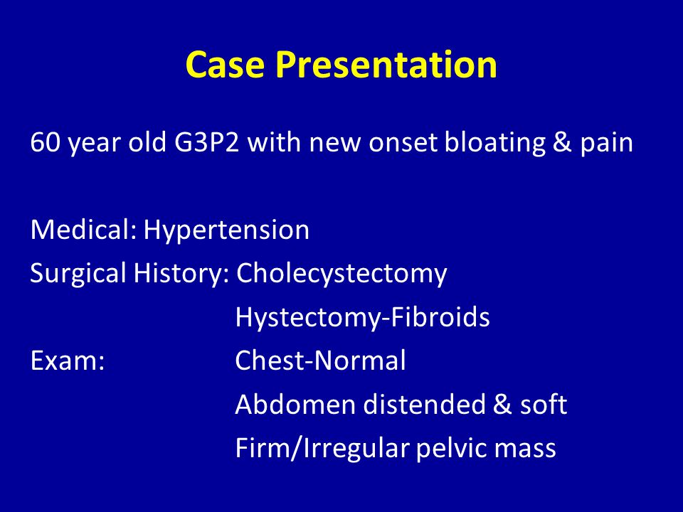 Case Presentation 60 year old G3P2 with new onset bloating & pain Medical: Hypertension Surgical History: Cholecystectomy Hystectomy-Fibroids Exam: Chest-Normal Abdomen distended & soft Firm/Irregular pelvic mass