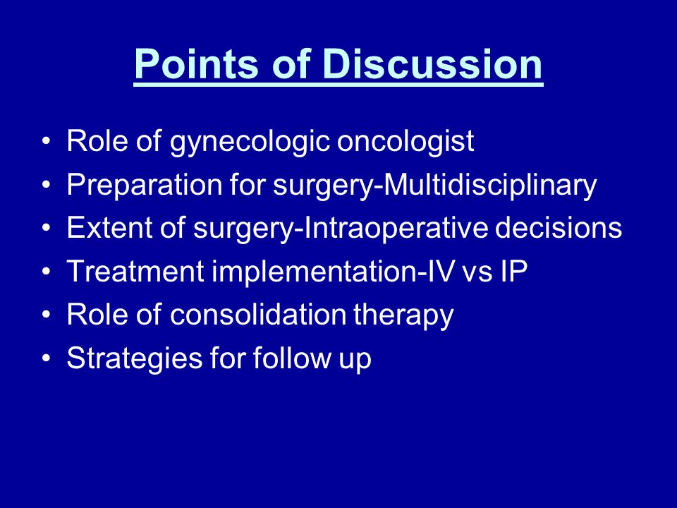 Points of Discussion Role of gynecologic oncologist Preparation for surgery-Multidisciplinary Extent of surgery-Intraoperative decisions Treatment implementation-IV vs IP Role of consolidation therapy Strategies for follow up