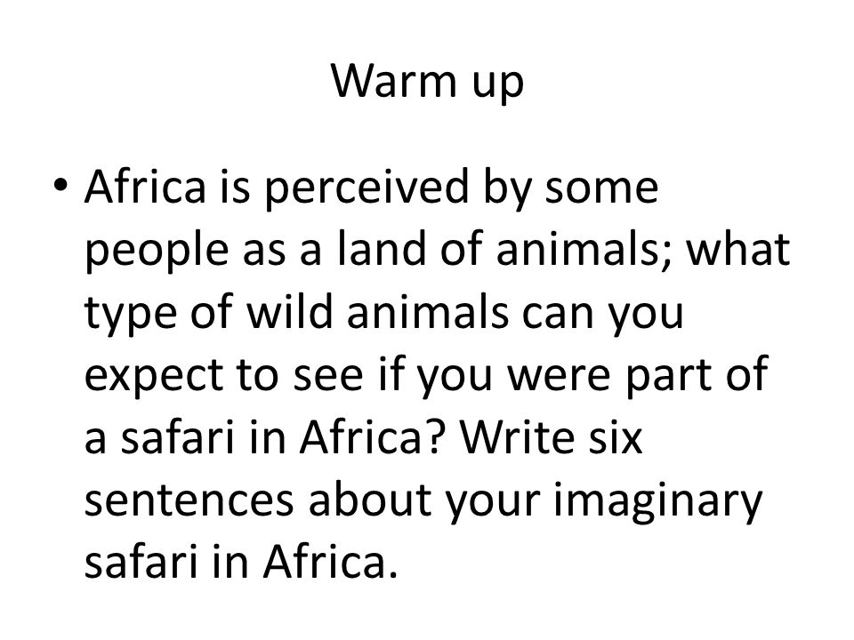 Warm up Africa is perceived by some people as a land of animals; what type of wild animals can you expect to see if you were part of a safari in Africa.