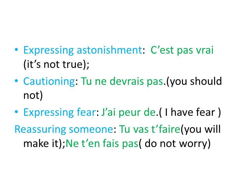 Expressing astonishment: C'est pas vrai (it's not true); Cautioning: Tu ne devrais pas.(you should not) Expressing fear: J'ai peur de.( I have fear ) Reassuring someone: Tu vas t'faire(you will make it);Ne t'en fais pas( do not worry)
