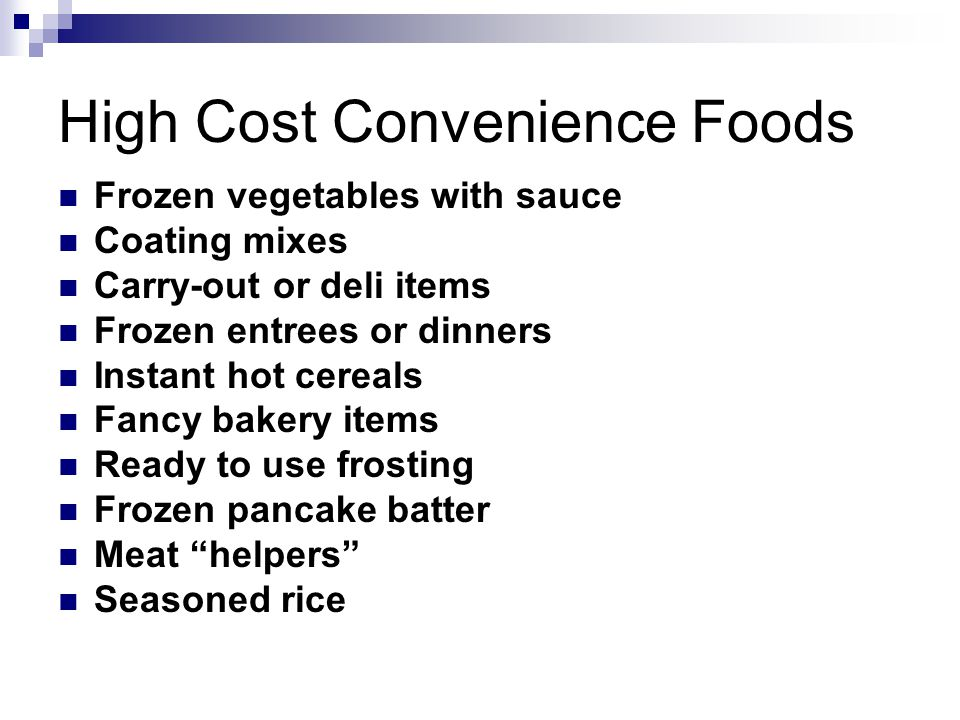 High Cost Convenience Foods Frozen vegetables with sauce Coating mixes Carry-out or deli items Frozen entrees or dinners Instant hot cereals Fancy bakery items Ready to use frosting Frozen pancake batter Meat helpers Seasoned rice