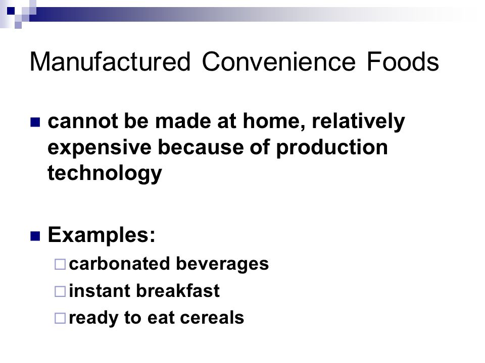 Manufactured Convenience Foods cannot be made at home, relatively expensive because of production technology Examples:  carbonated beverages  instant breakfast  ready to eat cereals