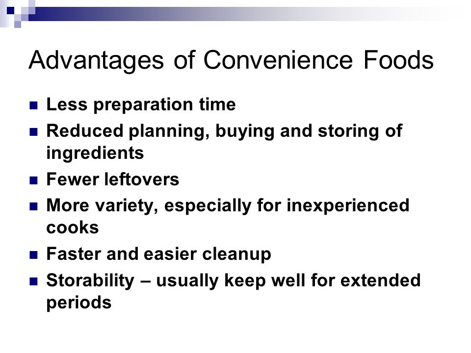 Advantages of Convenience Foods Less preparation time Reduced planning, buying and storing of ingredients Fewer leftovers More variety, especially for inexperienced cooks Faster and easier cleanup Storability – usually keep well for extended periods