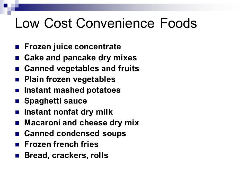 Low Cost Convenience Foods Frozen juice concentrate Cake and pancake dry mixes Canned vegetables and fruits Plain frozen vegetables Instant mashed potatoes Spaghetti sauce Instant nonfat dry milk Macaroni and cheese dry mix Canned condensed soups Frozen french fries Bread, crackers, rolls