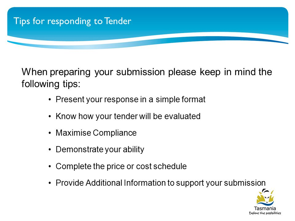 When preparing your submission please keep in mind the following tips: Present your response in a simple format Know how your tender will be evaluated Maximise Compliance Demonstrate your ability Complete the price or cost schedule Provide Additional Information to support your submission