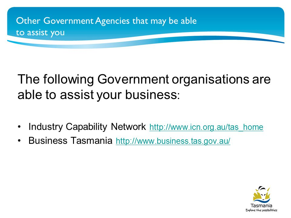The following Government organisations are able to assist your business : Industry Capability Network http://www.icn.org.au/tas_home http://www.icn.org.au/tas_home Business Tasmania http://www.business.tas.gov.au/ http://www.business.tas.gov.au/ Other Government Agencies that may be able to assist you