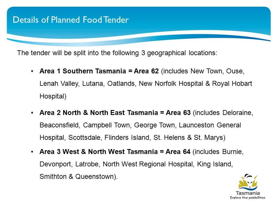 Details of Planned Food Tender The tender will be split into the following 3 geographical locations: Area 1 Southern Tasmania = Area 62 (includes New Town, Ouse, Lenah Valley, Lutana, Oatlands, New Norfolk Hospital & Royal Hobart Hospital) Area 2 North & North East Tasmania = Area 63 (includes Deloraine, Beaconsfield, Campbell Town, George Town, Launceston General Hospital, Scottsdale, Flinders Island, St.