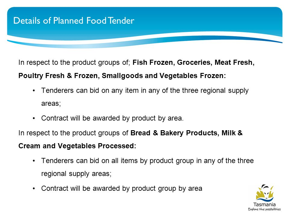 Details of Planned Food Tender In respect to the product groups of; Fish Frozen, Groceries, Meat Fresh, Poultry Fresh & Frozen, Smallgoods and Vegetables Frozen: Tenderers can bid on any item in any of the three regional supply areas; Contract will be awarded by product by area.