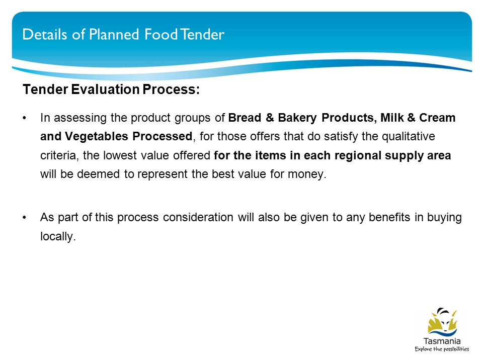 Details of Planned Food Tender Tender Evaluation Process: In assessing the product groups of Bread & Bakery Products, Milk & Cream and Vegetables Processed, for those offers that do satisfy the qualitative criteria, the lowest value offered for the items in each regional supply area will be deemed to represent the best value for money.