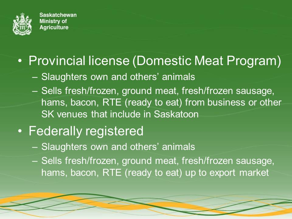 Provincial license (Domestic Meat Program) –Slaughters own and others' animals –Sells fresh/frozen, ground meat, fresh/frozen sausage, hams, bacon, RTE (ready to eat) from business or other SK venues that include in Saskatoon Federally registered –Slaughters own and others' animals –Sells fresh/frozen, ground meat, fresh/frozen sausage, hams, bacon, RTE (ready to eat) up to export market