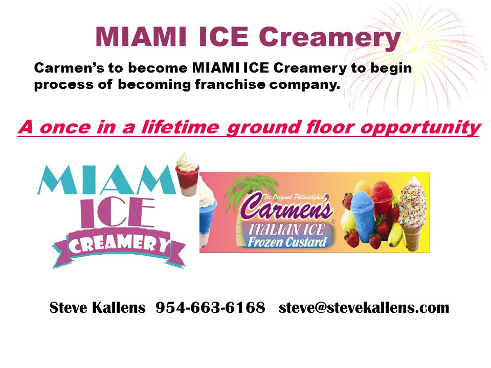 MIAMI ICE Creamery A once in a lifetime ground floor opportunity Steve Kallens 954-663-6168 steve@stevekallens.com Carmen's to become MIAMI ICE Creamery to begin process of becoming franchise company.