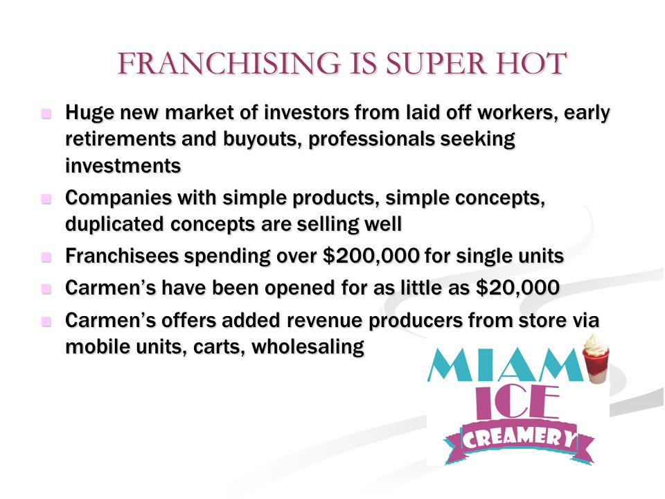 FRANCHISING IS SUPER HOT FRANCHISING IS SUPER HOT Huge new market of investors from laid off workers, early retirements and buyouts, professionals seeking investments Huge new market of investors from laid off workers, early retirements and buyouts, professionals seeking investments Companies with simple products, simple concepts, duplicated concepts are selling well Companies with simple products, simple concepts, duplicated concepts are selling well Franchisees spending over $200,000 for single units Franchisees spending over $200,000 for single units Carmen's have been opened for as little as $20,000 Carmen's have been opened for as little as $20,000 Carmen's offers added revenue producers from store via mobile units, carts, wholesaling Carmen's offers added revenue producers from store via mobile units, carts, wholesaling