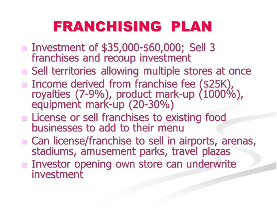 FRANCHISING PLAN Investment of $35,000-$60,000; Sell 3 franchises and recoup investment Investment of $35,000-$60,000; Sell 3 franchises and recoup investment Sell territories allowing multiple stores at once Sell territories allowing multiple stores at once Income derived from franchise fee ($25K), royalties (7-9%), product mark-up (1000%), equipment mark-up (20-30%) Income derived from franchise fee ($25K), royalties (7-9%), product mark-up (1000%), equipment mark-up (20-30%) License or sell franchises to existing food businesses to add to their menu License or sell franchises to existing food businesses to add to their menu Can license/franchise to sell in airports, arenas, stadiums, amusement parks, travel plazas Can license/franchise to sell in airports, arenas, stadiums, amusement parks, travel plazas Investor opening own store can underwrite investment Investor opening own store can underwrite investment
