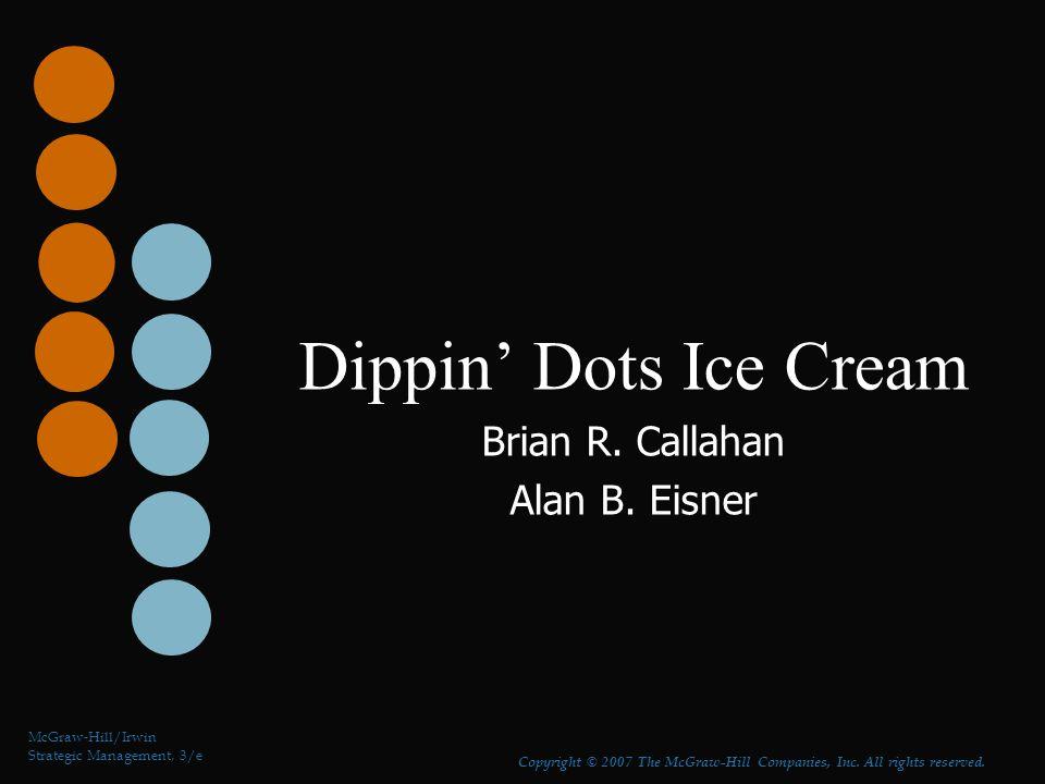 Dippin' Dots Ice Cream Brian R. Callahan Alan B. Eisner McGraw-Hill/Irwin Strategic Management, 3/e Copyright © 2007 The McGraw-Hill Companies, Inc. A