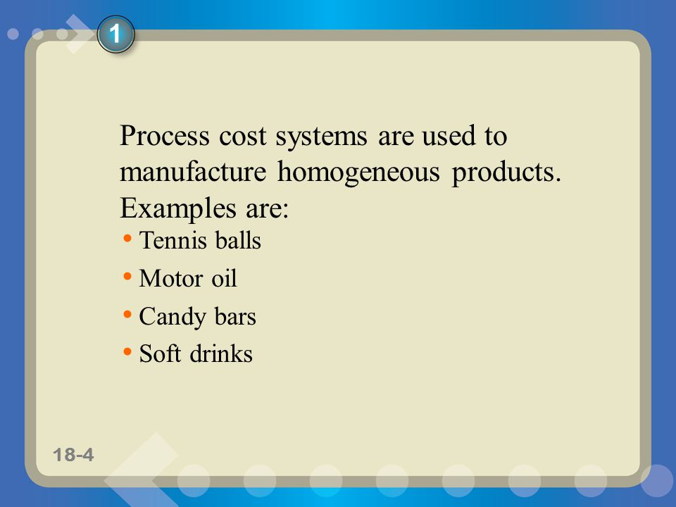 11-418-4 Process cost systems are used to manufacture homogeneous products.