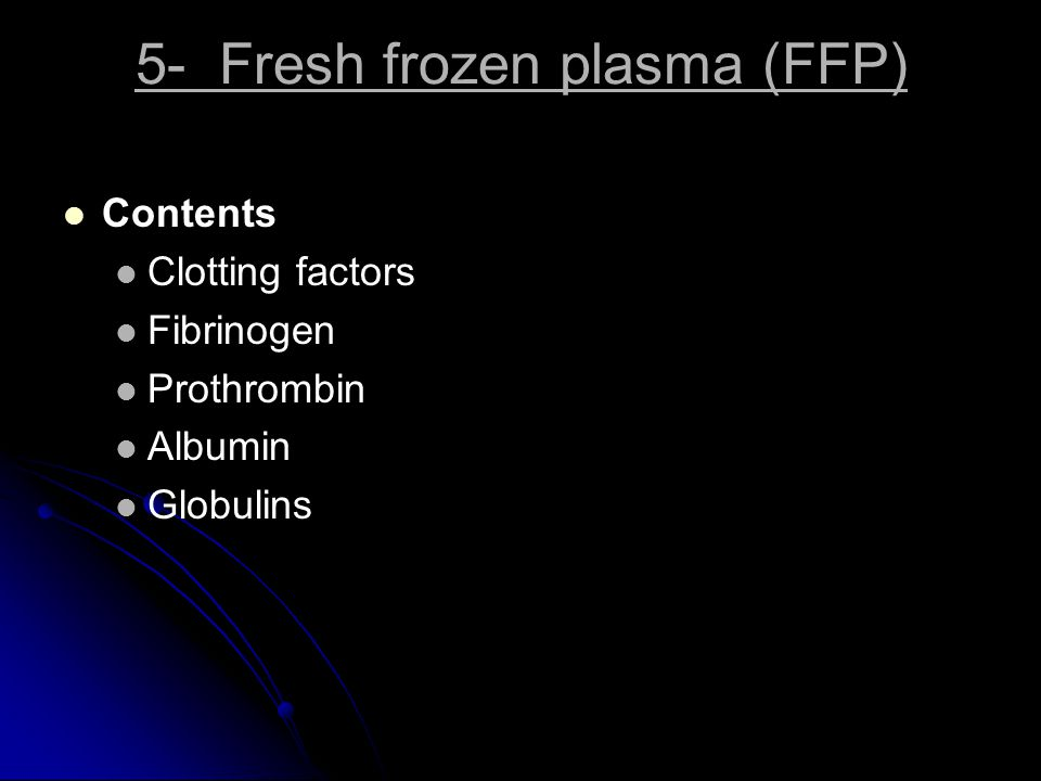 5- Fresh frozen plasma (FFP) Contents Clotting factors Fibrinogen Prothrombin Albumin Globulins