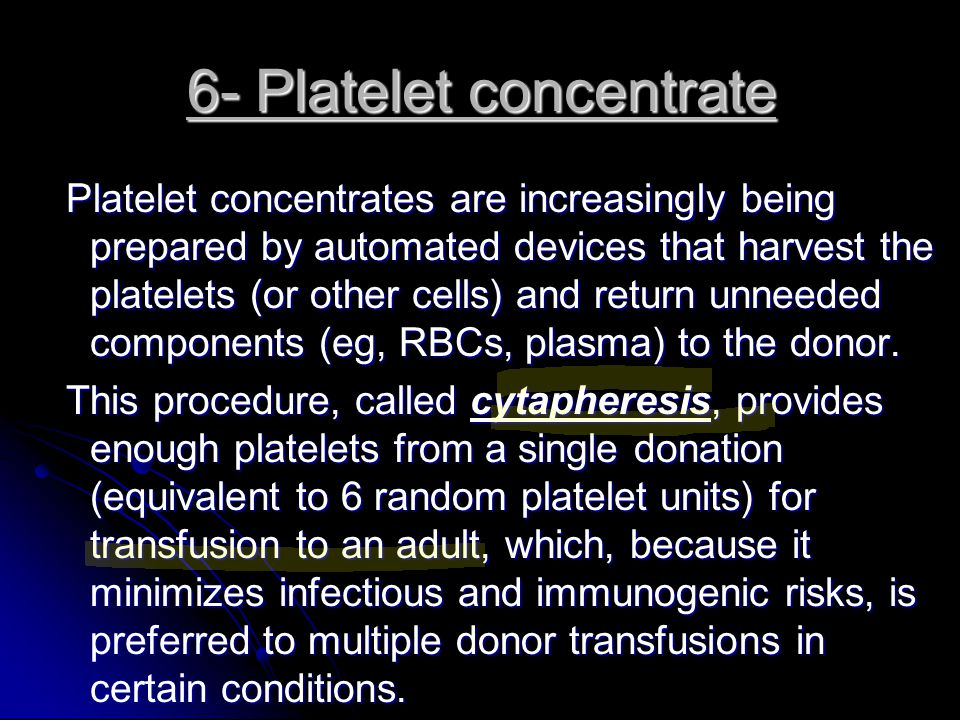 6- Platelet concentrate Platelet concentrates are increasingly being prepared by automated devices that harvest the platelets (or other cells) and ret