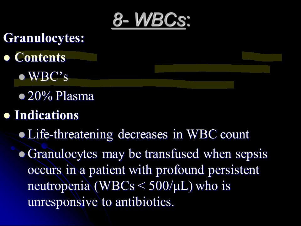 8- WBCs: Granulocytes: Contents Contents WBC's WBC's 20% Plasma 20% Plasma Indications Indications Life-threatening decreases in WBC count Life-threat
