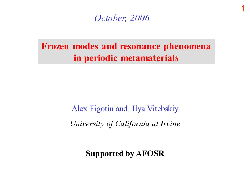 1 Frozen modes and resonance phenomena in periodic metamaterials October, 2006 Alex Figotin and Ilya Vitebskiy University of California at Irvine Supported by AFOSR