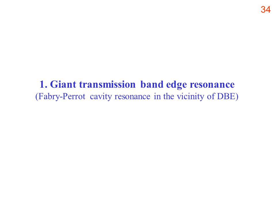 34 1. Giant transmission band edge resonance (Fabry-Perrot cavity resonance in the vicinity of DBE)