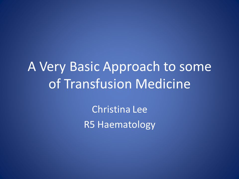 A Very Basic Approach to some of Transfusion Medicine Christina Lee R5 Haematology