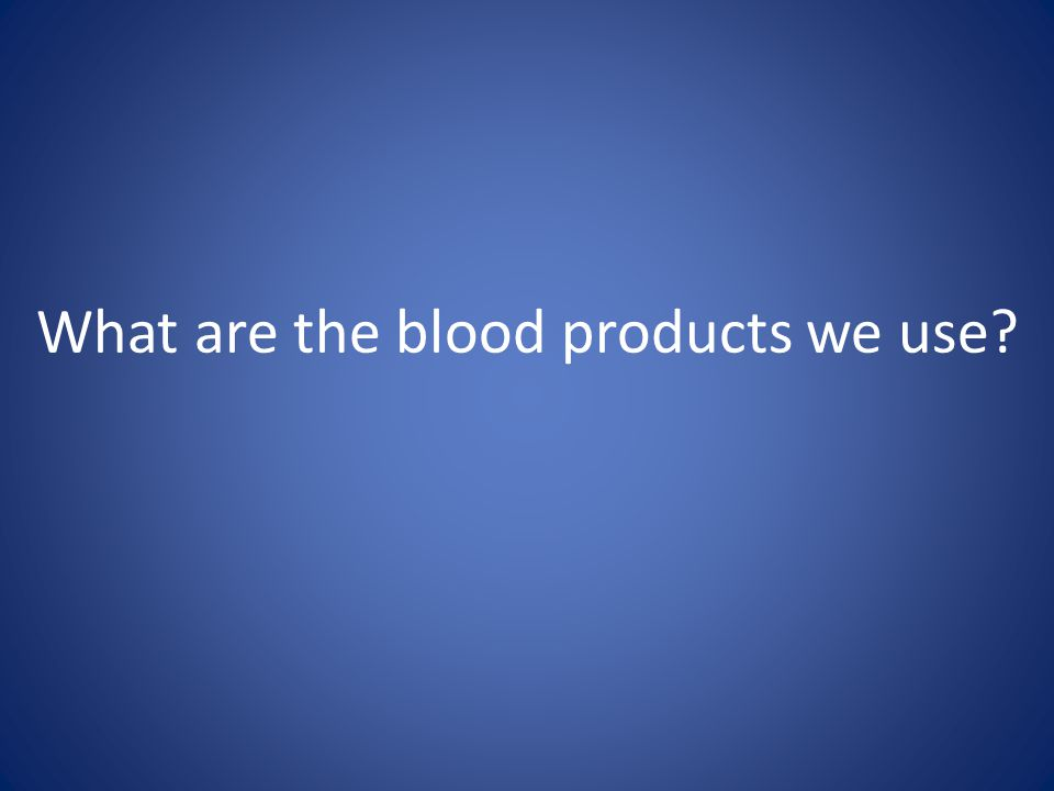 What are the blood products we use?