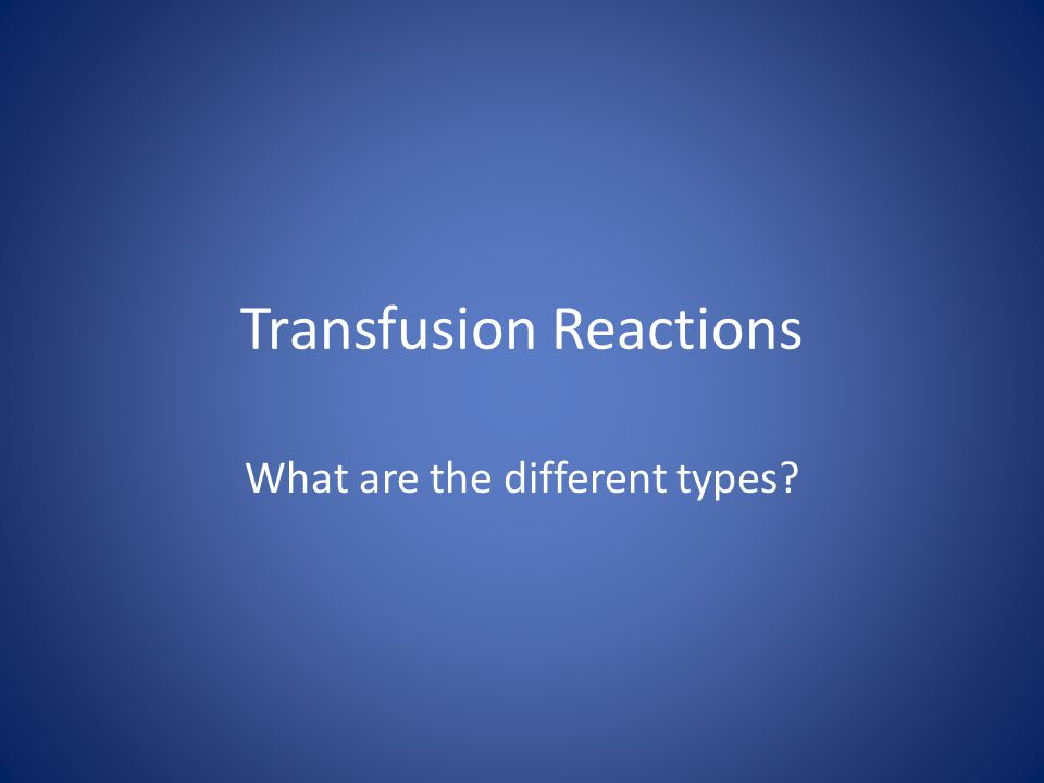 Transfusion Reactions What are the different types?