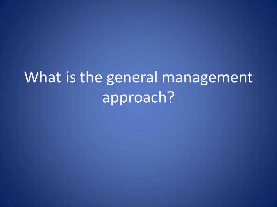What is the general management approach?