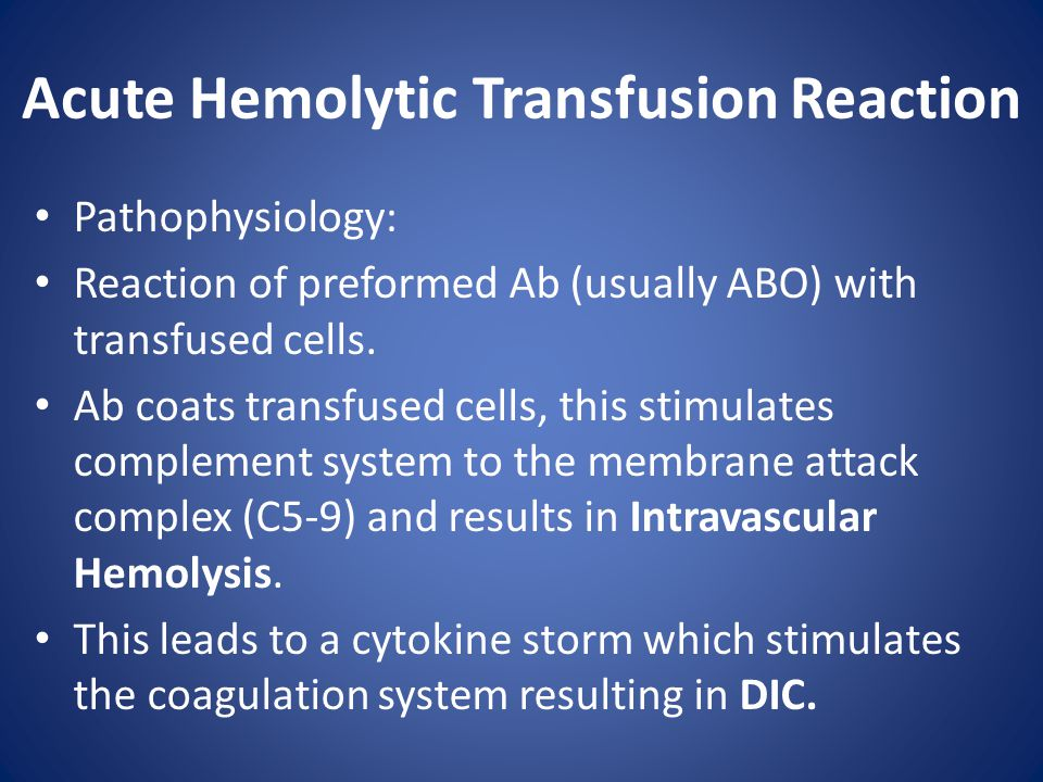Acute Hemolytic Transfusion Reaction Pathophysiology: Reaction of preformed Ab (usually ABO) with transfused cells. Ab coats transfused cells, this st