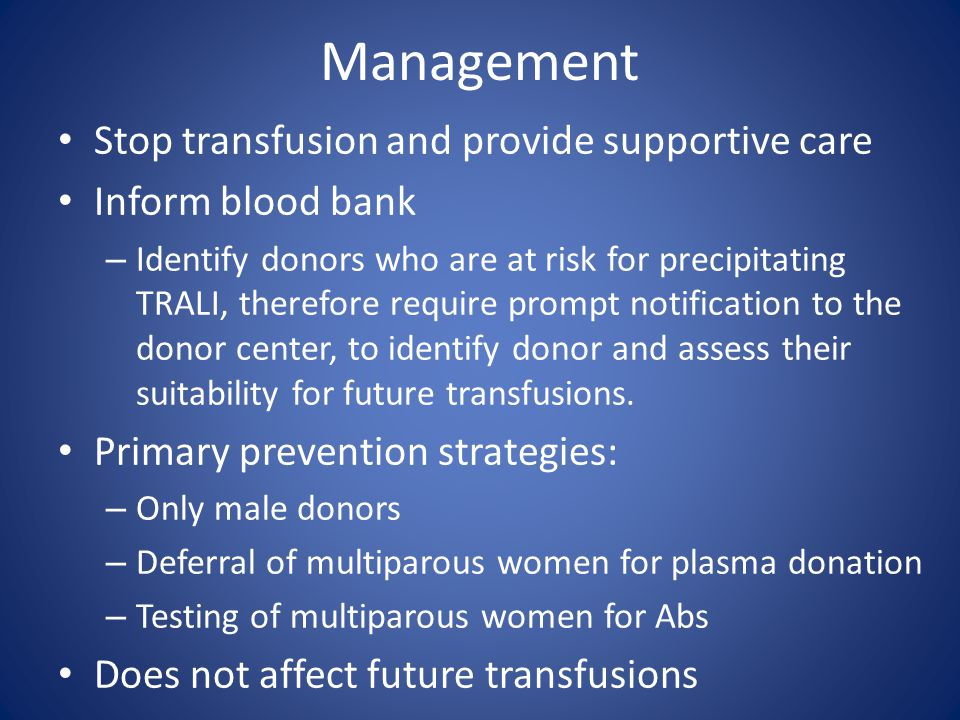 Management Stop transfusion and provide supportive care Inform blood bank – Identify donors who are at risk for precipitating TRALI, therefore require