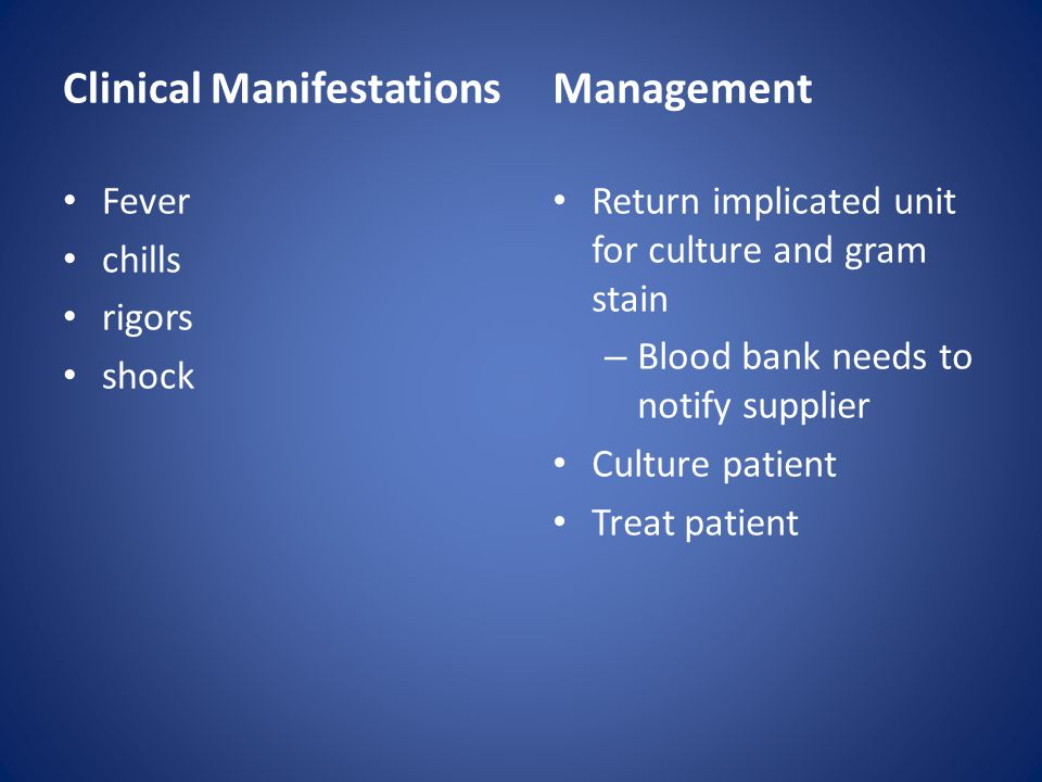 Clinical Manifestations Fever chills rigors shock Management Return implicated unit for culture and gram stain – Blood bank needs to notify supplier C